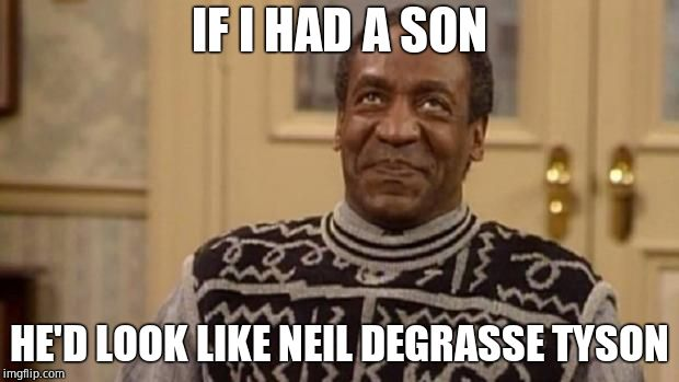 Cosby has an Obama moment |  IF I HAD A SON; HE'D LOOK LIKE NEIL DEGRASSE TYSON | image tagged in bill cosby,neil degrasse tyson,rapist | made w/ Imgflip meme maker