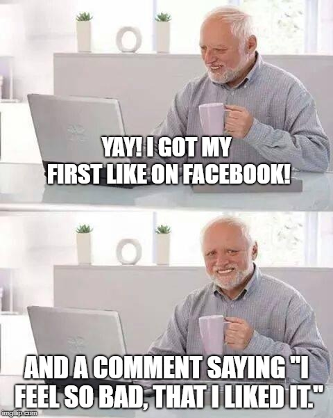 "Hide the Pain Harold | YAY! I GOT MY FIRST LIKE ON FACEBOOK! AND A COMMENT SAYING ""I FEEL SO BAD, THAT I LIKED IT."" 