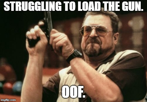 Am I The Only One Around Here | STRUGGLING TO LOAD THE GUN. OOF. | image tagged in memes,am i the only one around here | made w/ Imgflip meme maker