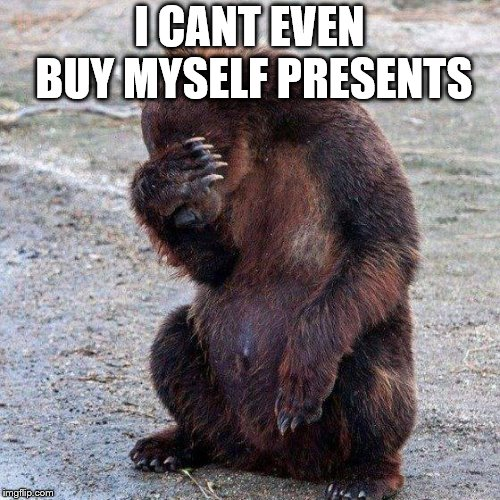 Poor animals | I CANT EVEN BUY MYSELF PRESENTS | image tagged in poor animals | made w/ Imgflip meme maker