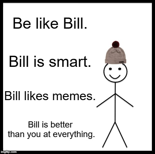 Be Like Bill | Be like Bill. Bill is smart. Bill likes memes. Bill is better than you at everything. | image tagged in memes,be like bill | made w/ Imgflip meme maker