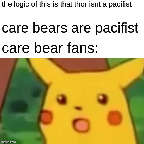 Surprised Pikachu in: thor vs. care bears | the logic of this is that thor isnt a pacifist care bears are pacifist care bear fans: | image tagged in memes,surprised pikachu | made w/ Imgflip meme maker