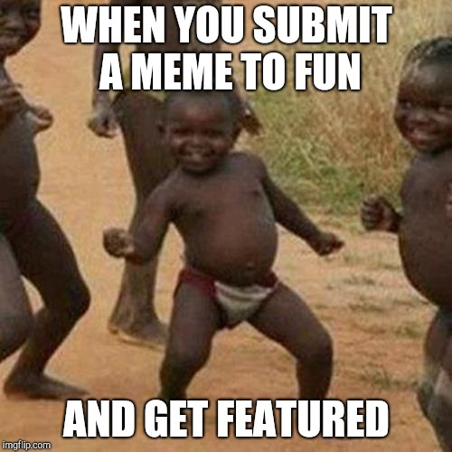 Third World Success Kid Meme | WHEN YOU SUBMIT A MEME TO FUN AND GET FEATURED | image tagged in memes,third world success kid | made w/ Imgflip meme maker