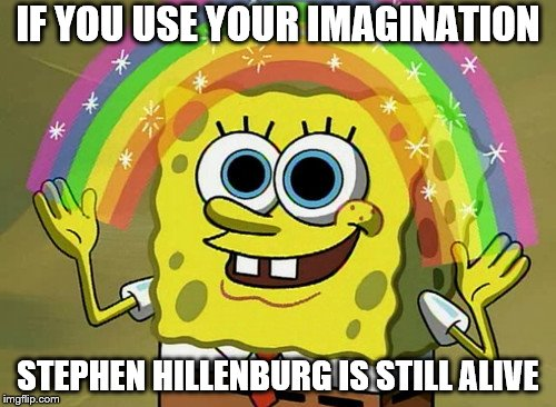 Imagination Spongebob Meme | IF YOU USE YOUR IMAGINATION STEPHEN HILLENBURG IS STILL ALIVE | image tagged in memes,imagination spongebob | made w/ Imgflip meme maker