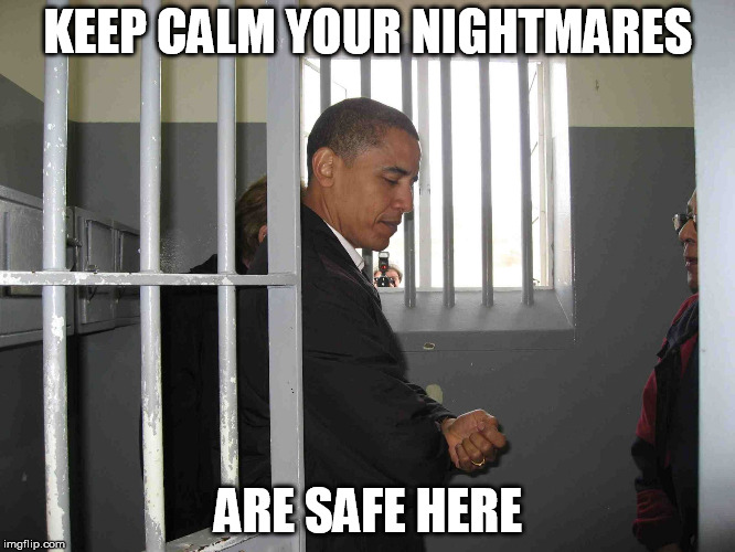 KEEP CALM YOUR NIGHTMARES ARE SAFE HERE | image tagged in obama in jail cell meme | made w/ Imgflip meme maker