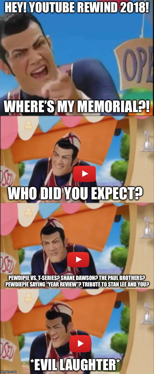 THIS AINT IT CHIEF!!! | HEY! YOUTUBE REWIND 2018! WHERE'S MY MEMORIAL?! WHO DID YOU EXPECT? PEWDIPIE VS. T-SERIES? SHANE DAWSON? THE PAUL BROTHERS? PEWDIEPIE SAYING | image tagged in this aint it chief,robbie rotten,youtube rewind 2018,worst youtube rewind in history,stan lee,pewdiepie | made w/ Imgflip meme maker