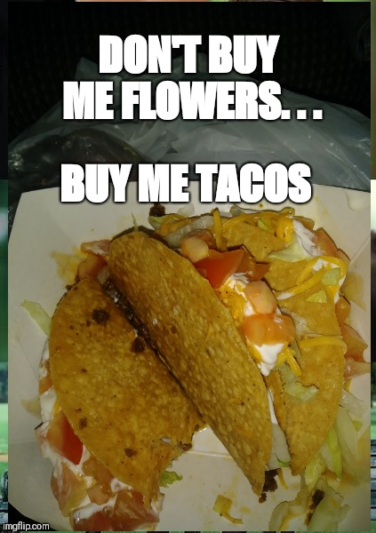 Taco love | DON'T BUY ME FLOWERS. . . BUY ME TACOS | image tagged in food for thought,food porn,romance | made w/ Imgflip meme maker