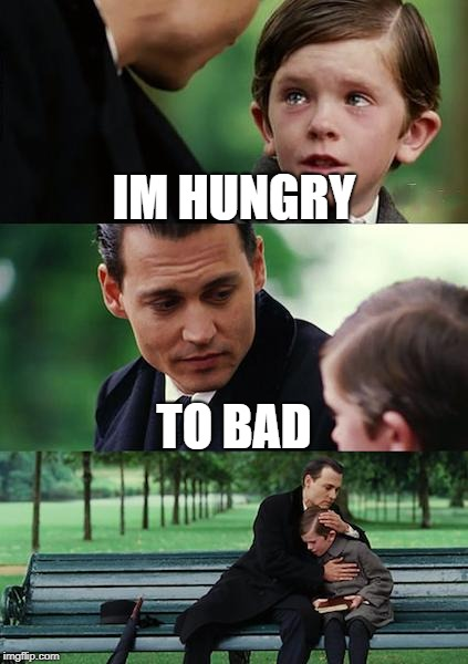 Finding Neverland | IM HUNGRY TO BAD | image tagged in memes,finding neverland | made w/ Imgflip meme maker