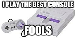 I PLAY THE BEST CONSOLE FOOLS | made w/ Imgflip meme maker
