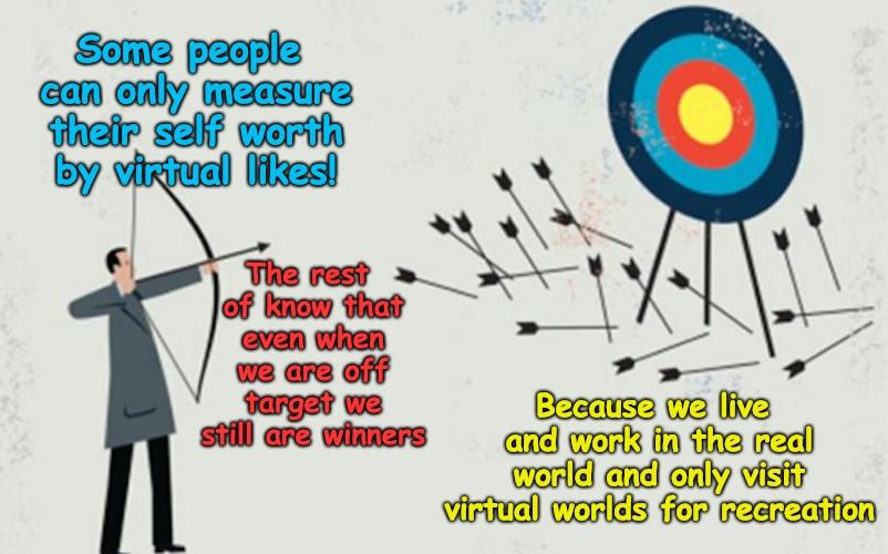 You maybe off target but you still are the Real Winner. | Some people can only measure their self worth by virtual likes! The rest of know that even when we are off target we still are winners Becau | made w/ Imgflip meme maker