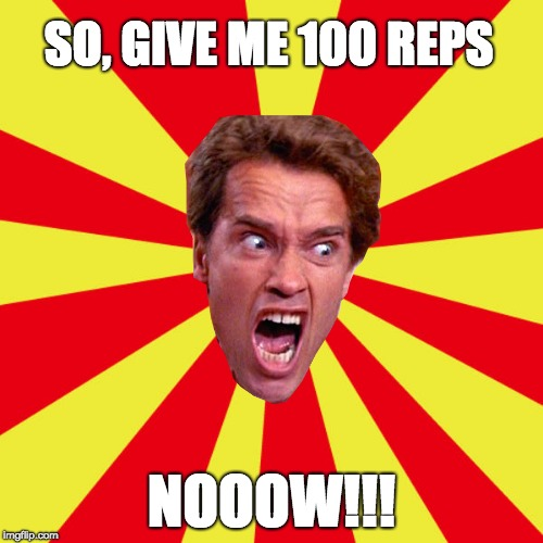 SO, GIVE ME 100 REPS NOOOW!!! | image tagged in arnold meme,gym | made w/ Imgflip meme maker