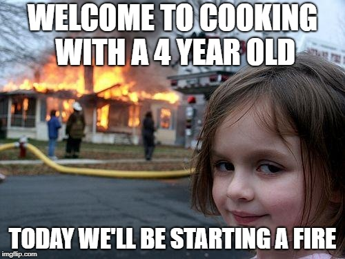 Disaster Girl | WELCOME TO COOKING WITH A 4 YEAR OLD TODAY WE'LL BE STARTING A FIRE | image tagged in memes,disaster girl | made w/ Imgflip meme maker