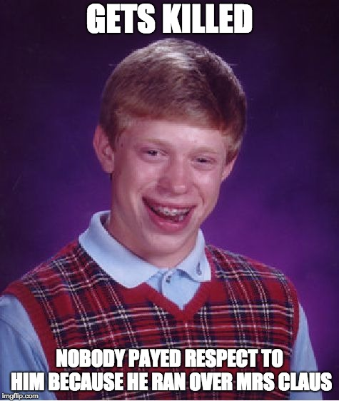 Bad Luck Brian Meme | GETS KILLED NOBODY PAYED RESPECT TO HIM BECAUSE HE RAN OVER MRS CLAUS | image tagged in memes,bad luck brian | made w/ Imgflip meme maker
