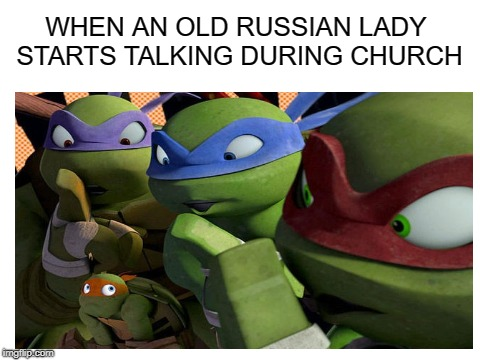 Shush its not time yet! | WHEN AN OLD RUSSIAN LADY STARTS TALKING DURING CHURCH | image tagged in memes,church,funny,teenage mutant ninja turtles,russian,shush | made w/ Imgflip meme maker