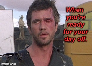 I'm ready!  | When you're ready for your day off. | image tagged in mad max i'll drive,overworked,done for awhile,memes | made w/ Imgflip meme maker
