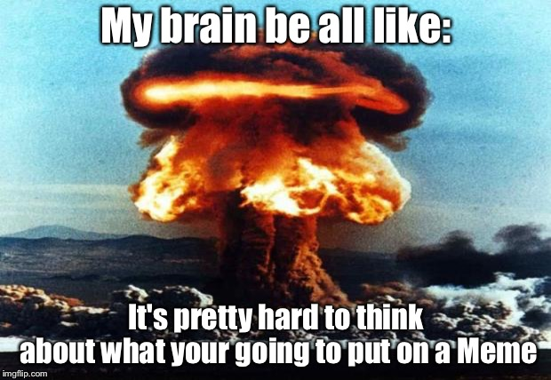 nreal nuke explotion |  My brain be all like:; It's pretty hard to think about what your going to put on a Meme | image tagged in nreal nuke explotion | made w/ Imgflip meme maker