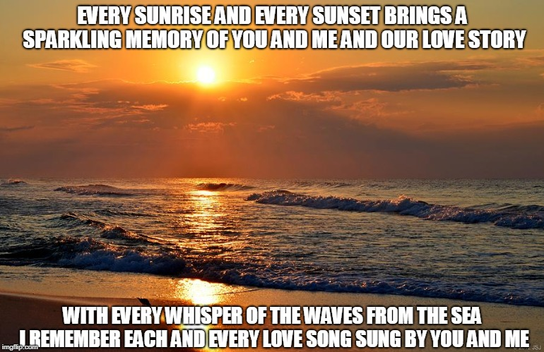 Sunrise Sunset | EVERY SUNRISE AND EVERY SUNSET BRINGS A SPARKLING MEMORY OF YOU AND ME AND OUR LOVE STORY WITH EVERY WHISPER OF THE WAVES FROM THE SEA I REM | image tagged in sunrise,sunset,memories,love,love songs,the sea | made w/ Imgflip meme maker