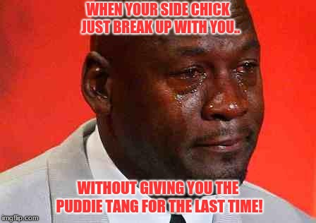 crying michael jordan | WHEN YOUR SIDE CHICK  JUST BREAK UP WITH YOU.. WITHOUT GIVING YOU THE PUDDIE TANG FOR THE LAST TIME! | image tagged in crying michael jordan | made w/ Imgflip meme maker