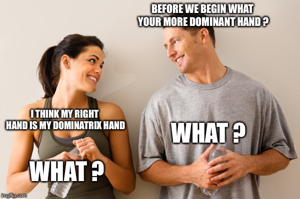Man and woman | BEFORE WE BEGIN WHAT YOUR MORE DOMINANT HAND ? I THINK MY RIGHT HAND IS MY DOMINATRIX HAND WHAT ? WHAT ? | image tagged in man and woman | made w/ Imgflip meme maker