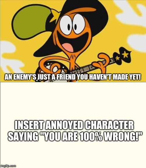 "Who's telling Wander he's wrong | AN ENEMY'S JUST A FRIEND YOU HAVEN'T MADE YET! INSERT ANNOYED CHARACTER SAYING ""YOU ARE 100% WRONG!"" 