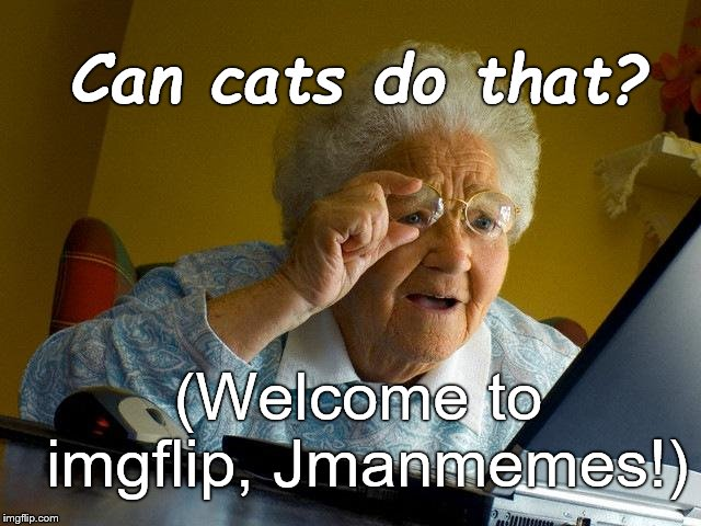 Grandma Finds The Internet Meme | (Welcome to imgflip, Jmanmemes!) Can cats do that? | image tagged in memes,grandma finds the internet | made w/ Imgflip meme maker