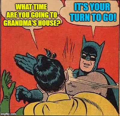 Batman Slapping Robin Meme | WHAT TIME ARE YOU GOING TO GRANDMA'S HOUSE? IT'S YOUR TURN TO GO! | image tagged in memes,batman slapping robin | made w/ Imgflip meme maker