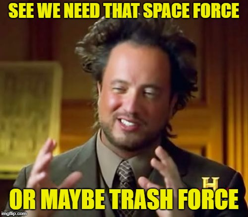 Ancient Aliens Meme | SEE WE NEED THAT SPACE FORCE OR MAYBE TRASH FORCE | image tagged in memes,ancient aliens | made w/ Imgflip meme maker