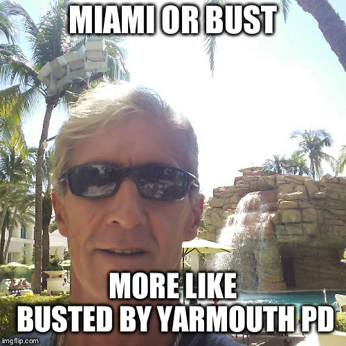 MIAMI OR BUST MORE LIKE BUSTED BY YARMOUTH PD | image tagged in douchebag loser | made w/ Imgflip meme maker