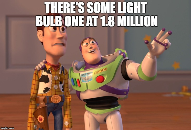 X, X Everywhere Meme | THERE'S SOME LIGHT BULB ONE AT 1.8 MILLION | image tagged in memes,x x everywhere | made w/ Imgflip meme maker