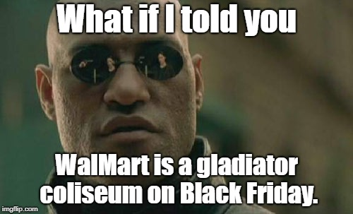 WalMart Black Friday fight club | What if I told you WalMart is a gladiator coliseum on Black Friday. | image tagged in memes,matrix morpheus,fight club,black friday at walmart,gladiator,battle | made w/ Imgflip meme maker