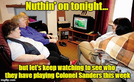 How You Keep A Guy Who's Been Dead For Almost 40 Years Alive In The Minds Of Fat People | Nuthin' on tonight... but let's keep watching to see who they have playing Colonel Sanders this week | image tagged in fat people watching tv,colonel sanders,memes | made w/ Imgflip meme maker