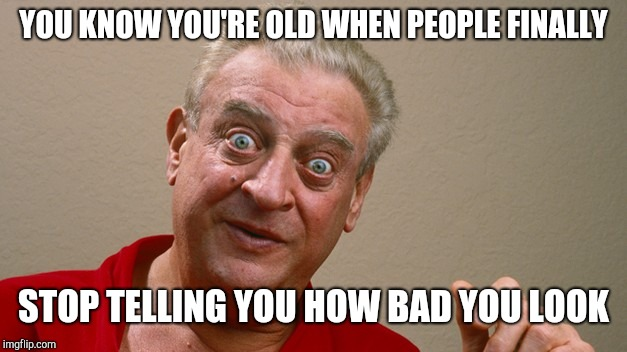 Rodney Dangerfield | YOU KNOW YOU'RE OLD WHEN PEOPLE FINALLY STOP TELLING YOU HOW BAD YOU LOOK | image tagged in rodney dangerfield | made w/ Imgflip meme maker