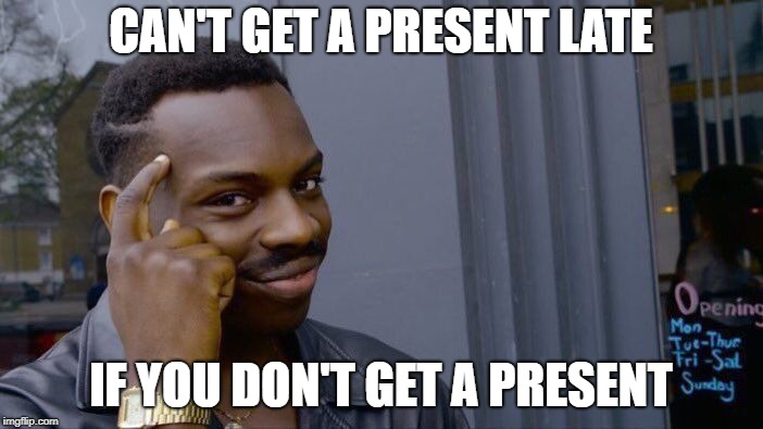 Roll Safe Think About It Meme | CAN'T GET A PRESENT LATE IF YOU DON'T GET A PRESENT | image tagged in memes,roll safe think about it | made w/ Imgflip meme maker
