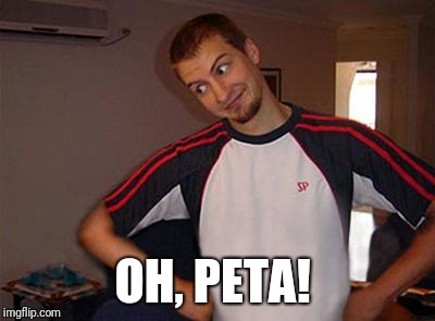 Oh You | OH, PETA! | image tagged in oh you | made w/ Imgflip meme maker