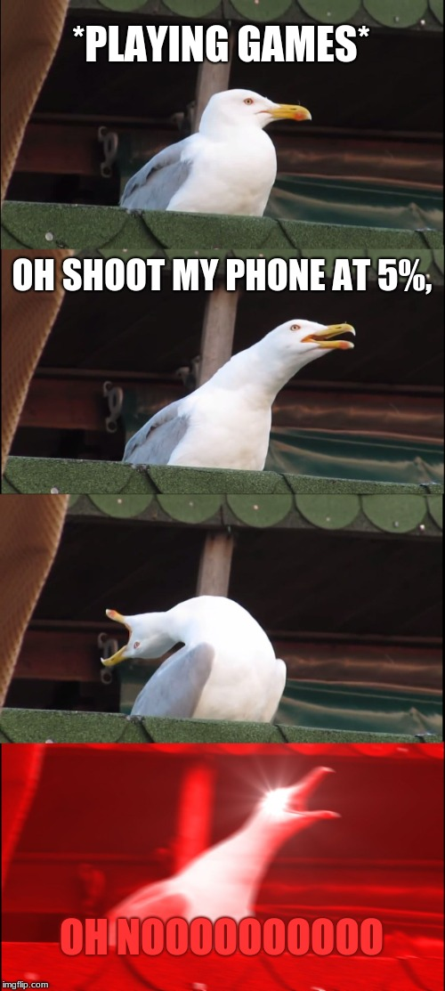 Inhaling Seagull Meme | *PLAYING GAMES* OH SHOOT MY PHONE AT 5%, OH NOOOOOOOOOO | image tagged in memes,inhaling seagull | made w/ Imgflip meme maker