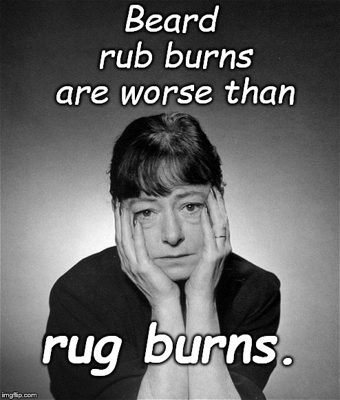 Dorothy Parker | Beard rub burns are worse than rug burns. | image tagged in dorothy parker | made w/ Imgflip meme maker