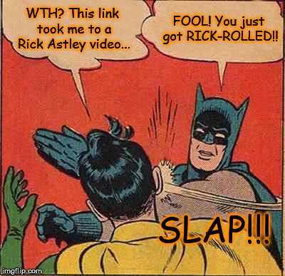 Who knew that was a thing? | WTH? This link took me to a Rick Astley video... FOOL! You just got RICK-ROLLED!! SLAP!!! | image tagged in memes,batman slapping robin,rick rolled,funny | made w/ Imgflip meme maker
