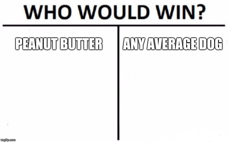 Who Would Win? Meme | PEANUT BUTTER ANY AVERAGE DOG | image tagged in memes,who would win | made w/ Imgflip meme maker