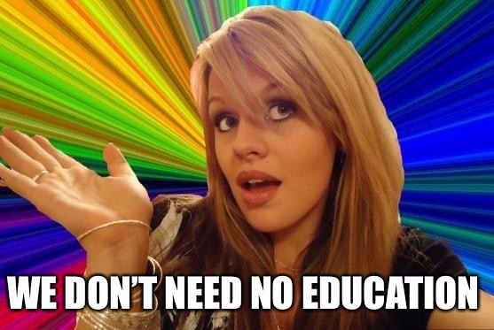 Dumb Blonde Meme | WE DON'T NEED NO EDUCATION | image tagged in memes,dumb blonde | made w/ Imgflip meme maker
