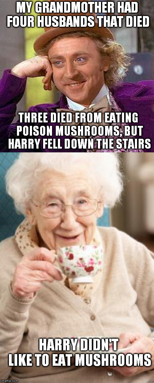 Found out recently my Grandfather wasn't my grandfather. Grandma had a thing for married men | MY GRANDMOTHER HAD FOUR HUSBANDS THAT DIED THREE DIED FROM EATING POISON MUSHROOMS, BUT HARRY FELL DOWN THE STAIRS HARRY DIDN'T LIKE TO EAT  | image tagged in memes,creepy condescending wonka,old woman tea rapid ageing | made w/ Imgflip meme maker