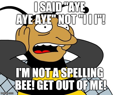 "Bumblebee | I SAID ""AYE AYE AYE"" NOT ""I I I""! I'M NOT A SPELLING BEE! GET OUT OF ME! 