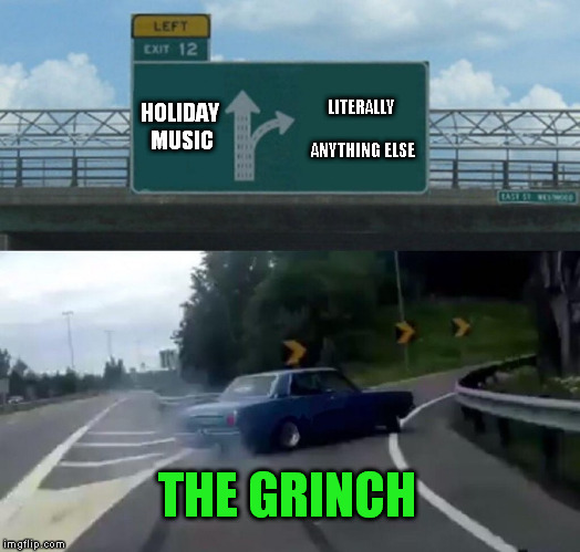 I can sympathize  | HOLIDAY MUSIC LITERALLY ANYTHING ELSE THE GRINCH | image tagged in memes,left exit 12 off ramp | made w/ Imgflip meme maker
