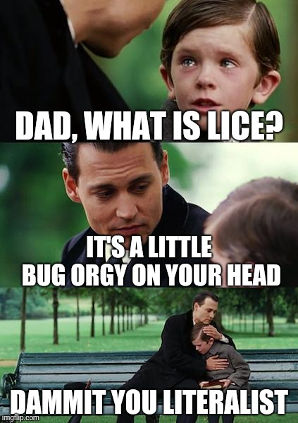 Finding Neverland | DAD, WHAT IS LICE? IT'S A LITTLE BUG ORGY ON YOUR HEAD DAMMIT YOU LITERALIST | image tagged in memes,finding neverland | made w/ Imgflip meme maker