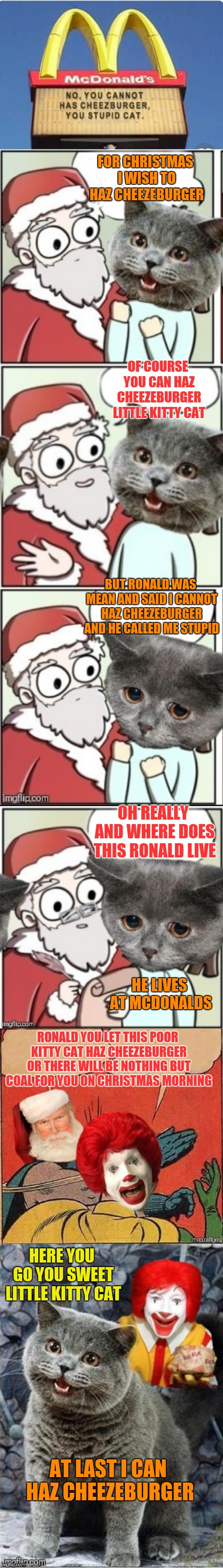 For Christmas I Want A Cheezeburger |  FOR CHRISTMAS I WISH TO HAZ CHEEZEBURGER; OF COURSE YOU CAN HAZ CHEEZEBURGER LITTLE KITTY CAT; BUT RONALD WAS MEAN AND SAID I CANNOT HAZ CHEEZEBURGER AND HE CALLED ME STUPID; OH REALLY AND WHERE DOES THIS RONALD LIVE; HE LIVES AT MCDONALDS; RONALD YOU LET THIS POOR KITTY CAT HAZ CHEEZEBURGER OR THERE WILL BE NOTHING BUT COAL FOR YOU ON CHRISTMAS MORNING; HERE YOU GO YOU SWEET LITTLE KITTY CAT; AT LAST I CAN HAZ CHEEZEBURGER | image tagged in memes,funny,for christmas i want a dragon,i can has cheezburger cat,batman slapping robin,mcdonalds | made w/ Imgflip meme maker