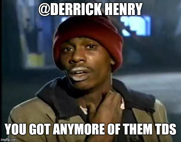 Y'all Got Any More Of That Meme | @DERRICK HENRY YOU GOT ANYMORE OF THEM TDS | image tagged in memes,y'all got any more of that | made w/ Imgflip meme maker