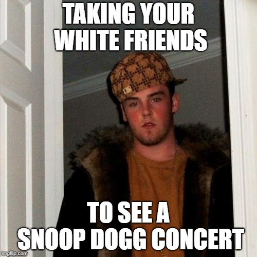 Scumbag Steve Meme | TAKING YOUR WHITE FRIENDS TO SEE A SNOOP DOGG CONCERT | image tagged in memes,scumbag steve | made w/ Imgflip meme maker