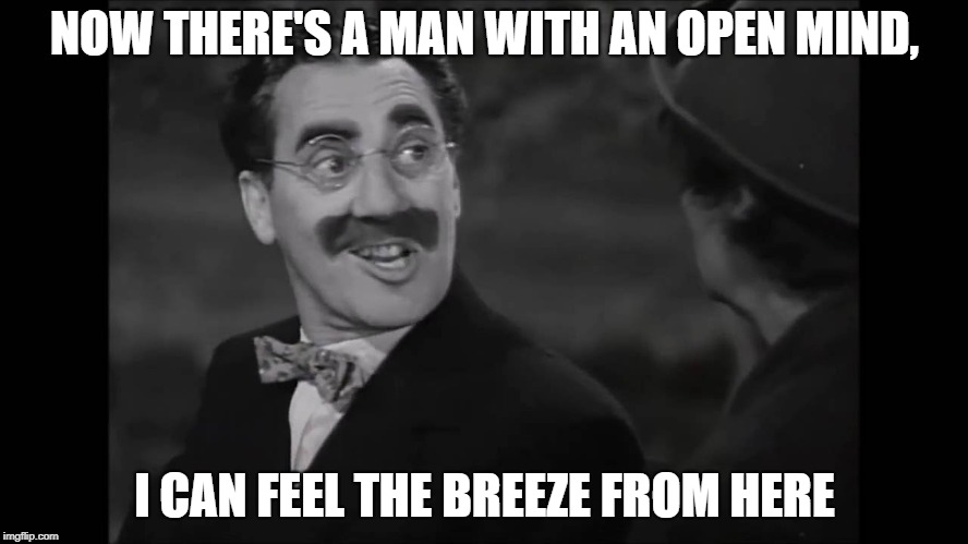 NOW THERE'S A MAN WITH AN OPEN MIND, I CAN FEEL THE BREEZE FROM HERE | image tagged in groucho funny quote | made w/ Imgflip meme maker