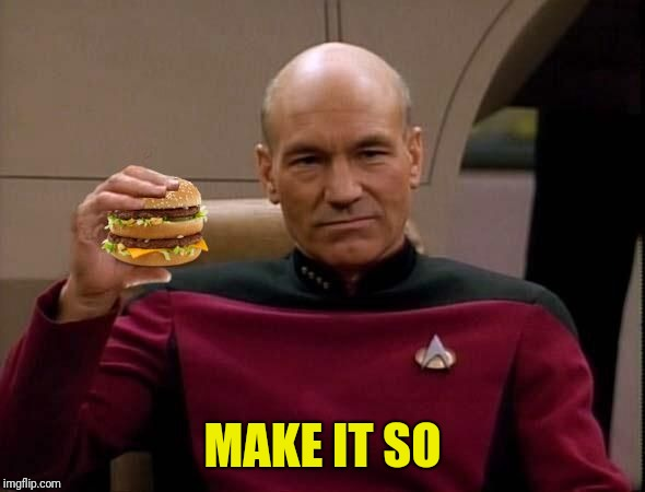 Picard with Big Mac | MAKE IT SO | image tagged in picard with big mac | made w/ Imgflip meme maker