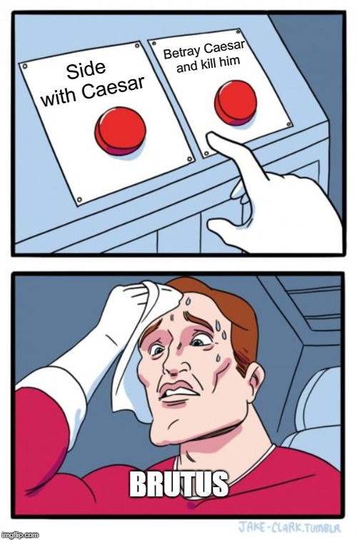 Two Buttons Meme | Side with Caesar Betray Caesar and kill him BRUTUS | image tagged in memes,two buttons | made w/ Imgflip meme maker