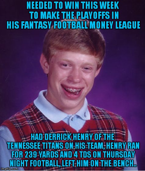 O Henry Where Art Thou??? | NEEDED TO WIN THIS WEEK  TO MAKE THE PLAYOFFS IN HIS FANTASY FOOTBALL MONEY LEAGUE HAD DERRICK HENRY OF THE TENNESSEE TITANS ON HIS TEAM, HE | image tagged in memes,bad luck brian,derrick henry | made w/ Imgflip meme maker